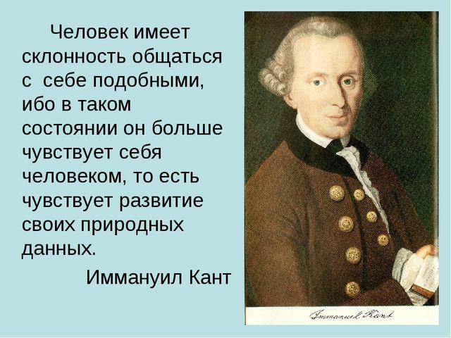 Человек имеет склонность общаться с себе подобными, ибо в таком состоянии о...