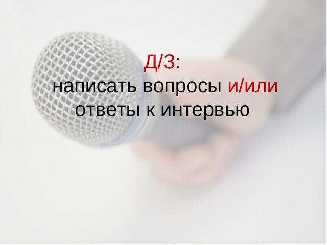 Д/З: написать вопросы и/или ответы к интервью