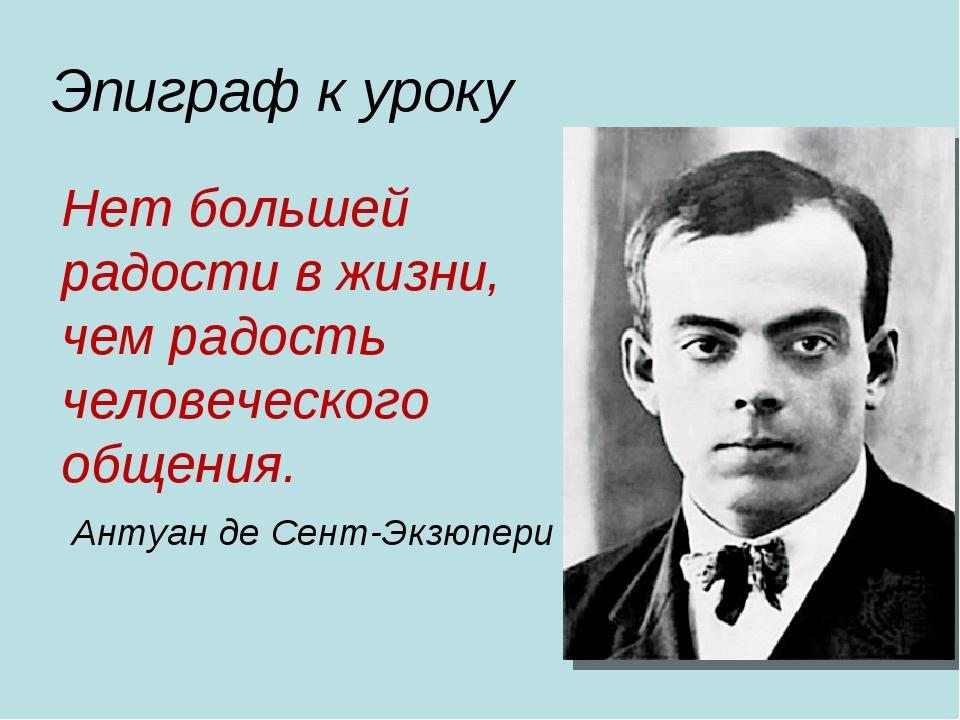 Эпиграф к уроку Нет большей радости в жизни, чем радость человеческого общен...