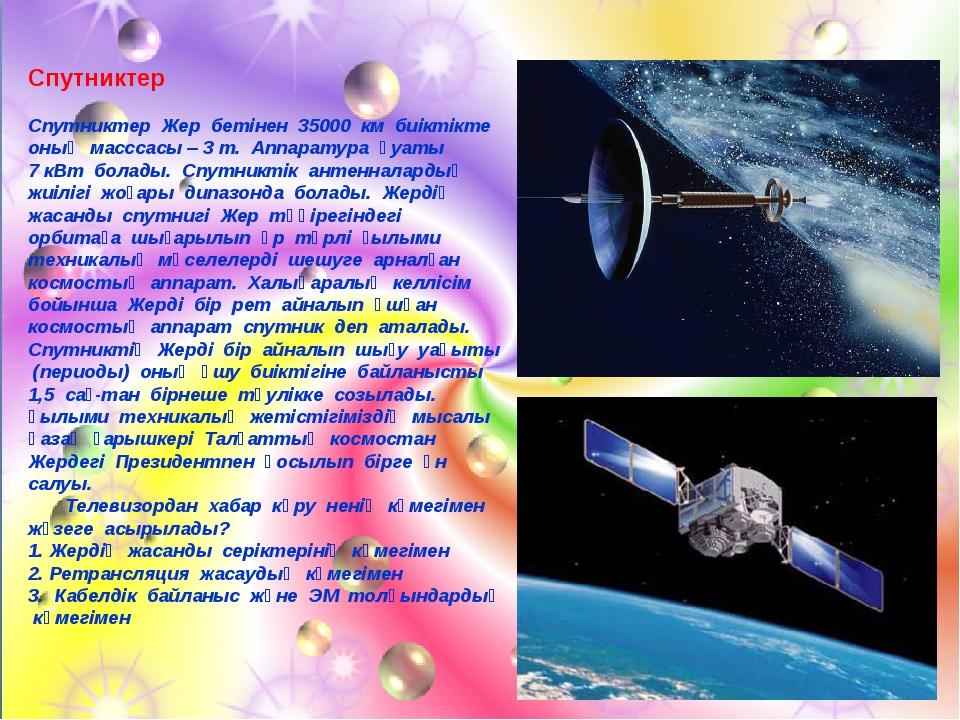 Спутниктер Спутниктер Жер бетінен 35000 км биіктікте оның масссасы – 3 т. Апп...