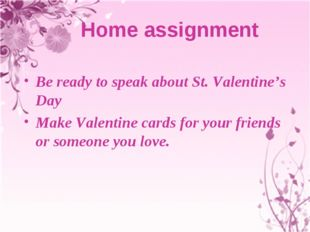 Home assignment Be ready to speak about St. Valentine's Day Make Valentine c