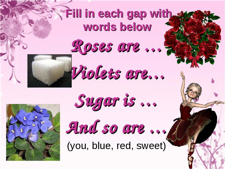Roses are … Violets are… Sugar is … And so are … (you, blue, red, sweet) Fill...
