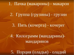 .1. Пачка (макароны) - макарон 2. Группа (грузины) - грузин 3. Пять (кочерга)