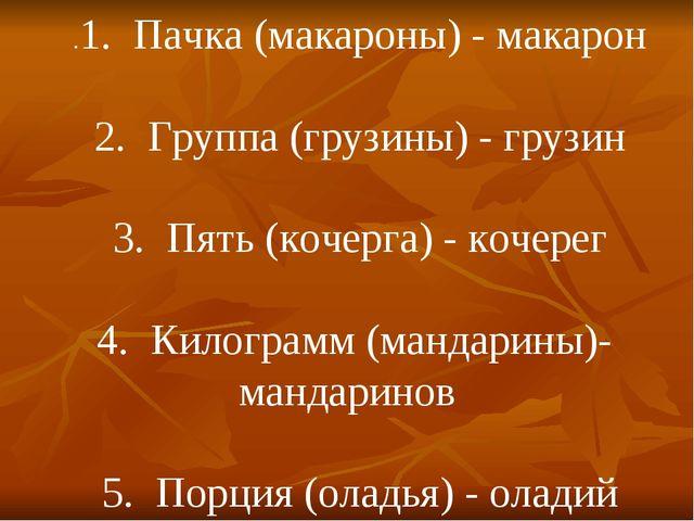 .1. Пачка (макароны) - макарон 2. Группа (грузины) - грузин 3. Пять (кочерга)...