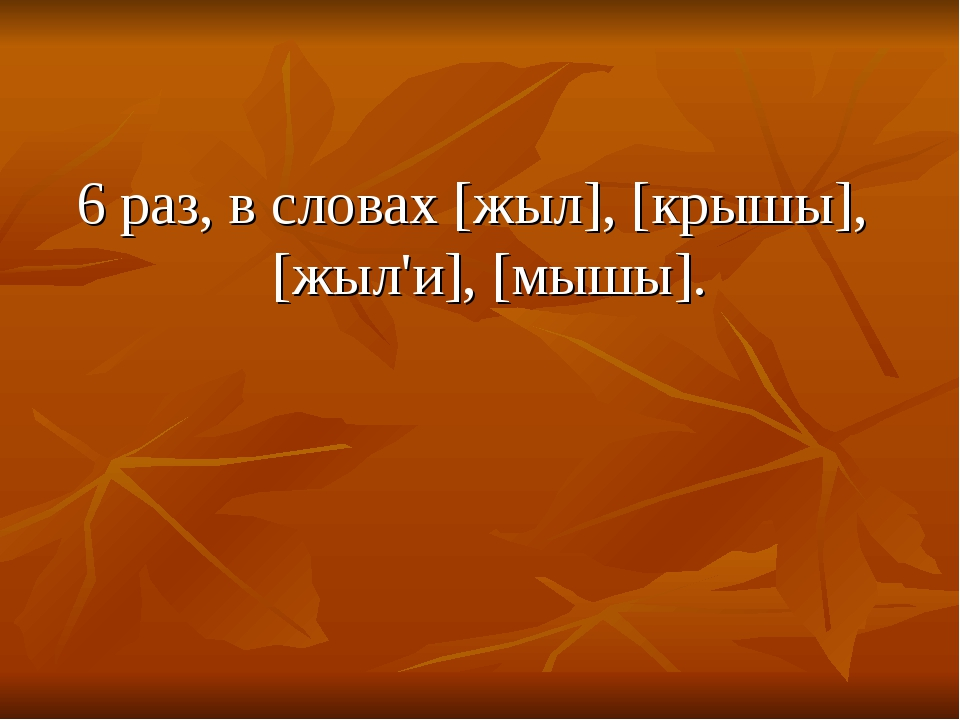 6 раз, в словах [жыл], [крышы], [жыл'и], [мышы].