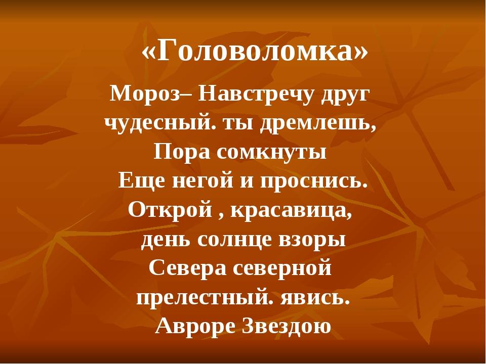 Мороз– Навстречу друг чудесный. ты дремлешь, Пора сомкнуты Еще негой и просни...
