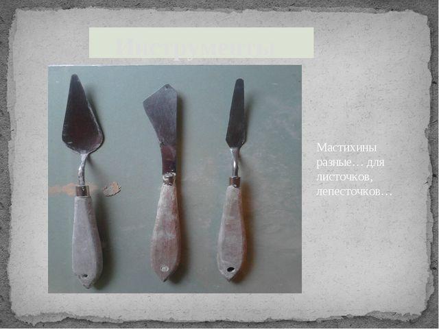 Инструменты Мастихины разные… для листочков, лепесточков…