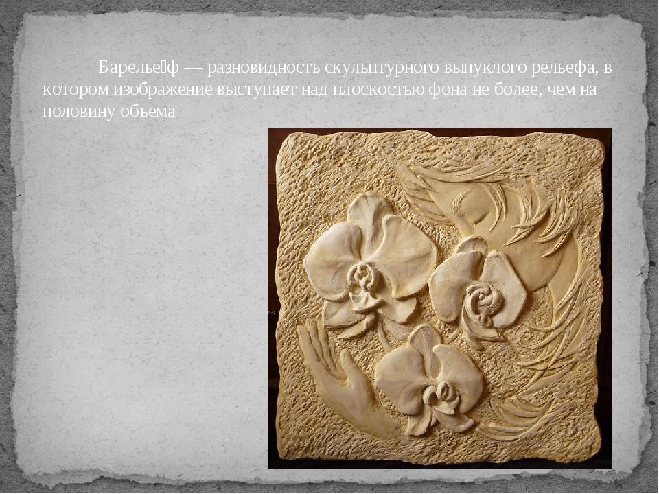 Барелье́ф — разновидность скульптурного выпуклого рельефа, в котором изображ...