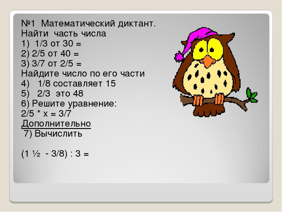 №1 Математический диктант. Найти часть числа 1) 1/3 от 30 = 2) 2/5 от 40 = 3)...