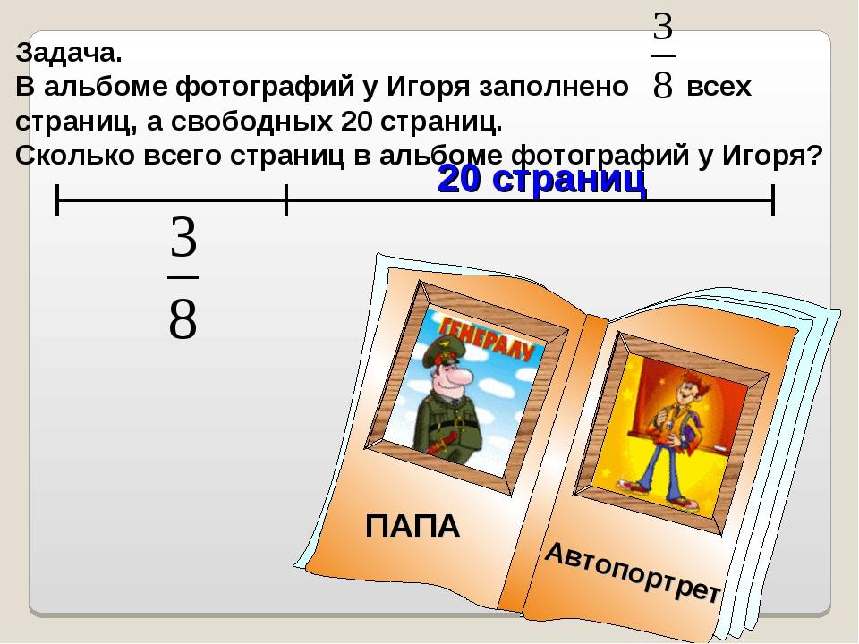 Задача. В альбоме фотографий у Игоря заполнено всех страниц, а свободных 20 с...
