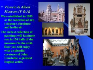 Victoria & Albert Museum (V & A) Was established in 1909 as the collection of