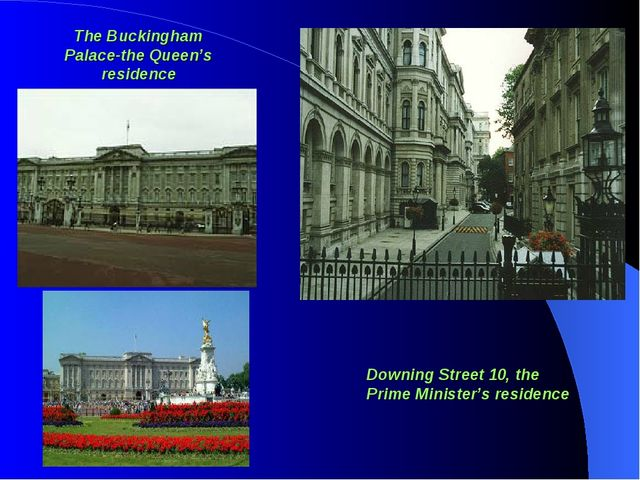The Buckingham Palace-the Queen's residence Downing Street 10, the Prime Mini...