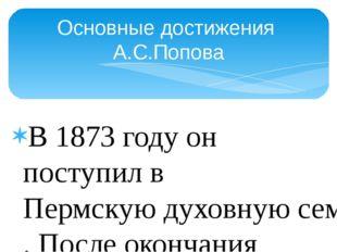 В 1873 году он поступил вПермскую духовную семинарию. После окончания общео