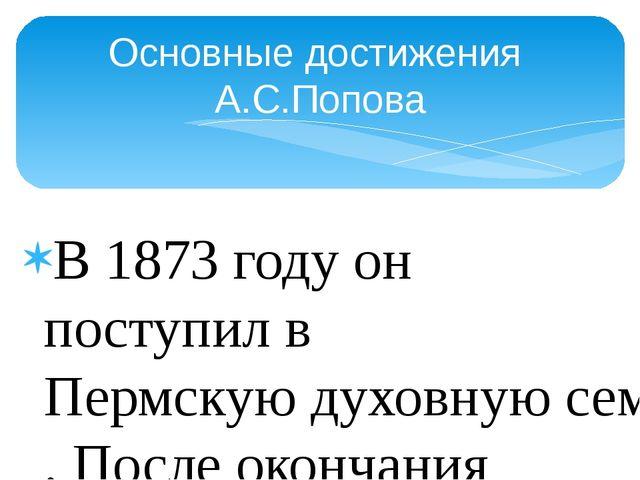 В 1873 году он поступил вПермскую духовную семинарию. После окончания общео...