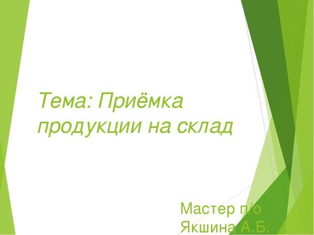 Тема: Приёмка продукции на склад Мастер п/о Якшина А.Б.