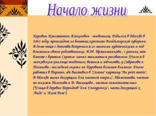 Коровин Константин Алексеевич - живописец. Родился в Москве в 1861 году; прои