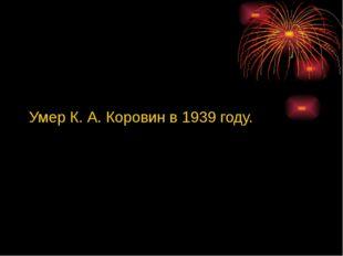 Умер К. А. Коровин в 1939 году.