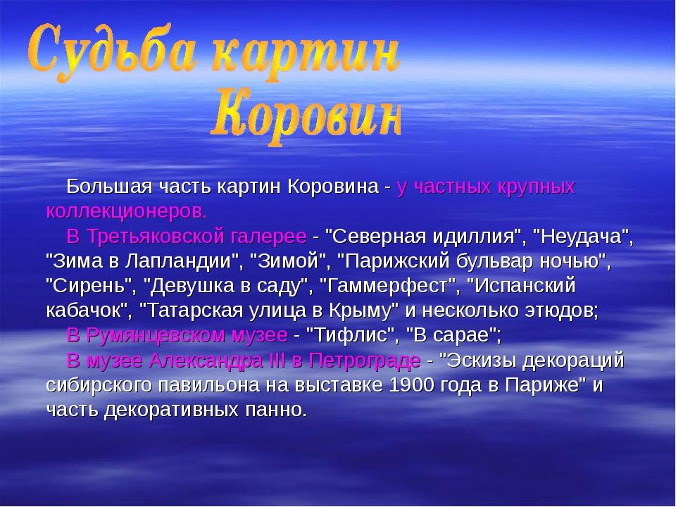 Большая часть картин Коровина - у частных крупных коллекционеров. В Третьяков...