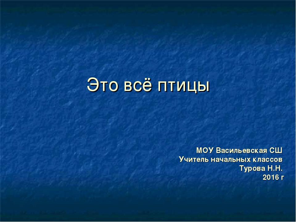 Это всё птицы МОУ Васильевская СШ Учитель начальных классов Турова Н.Н. 2016 г