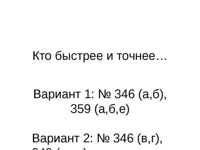 Кто быстрее и точнее… Вариант 1: № 346 (а,б), 359 (а,б,е) Вариант 2: № 346 (в...