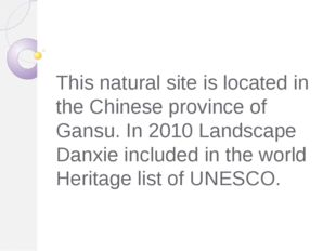 This natural site is located in the Chinese province of Gansu. In 2010 Landsc