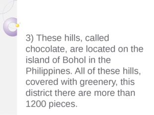 3) These hills, called chocolate, are located on the island of Bohol in the P