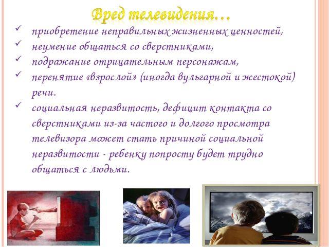 приобретение неправильных жизненных ценностей, неумение общаться со сверстник...