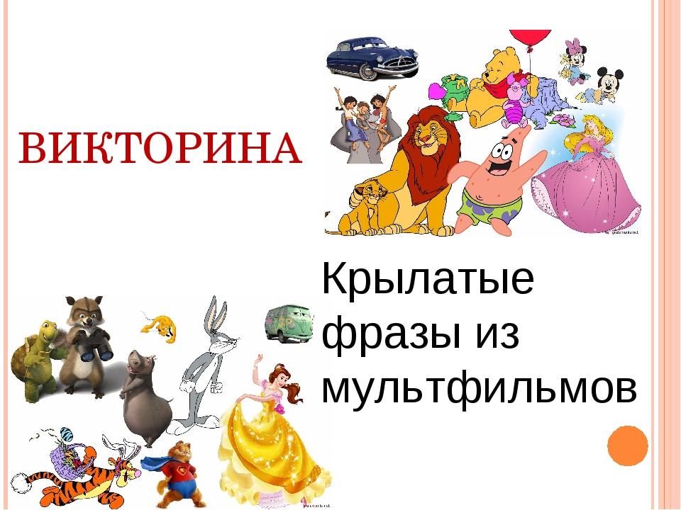 ВИКТОРИНА Крылатые фразы из мультфильмов