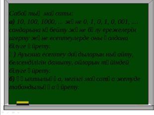 Сабақтың мақсаты: а)10, 100, 1000, ... және 0, 1, 0, 1, 0, 001, .... сандары