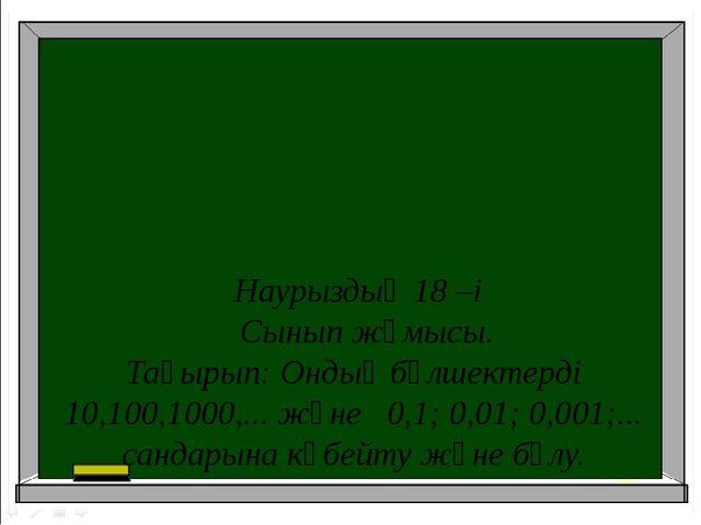Наурыздың 18 –і Сынып жұмысы. Тақырып: Ондық бөлшектерді 10,100,1000,... жән...