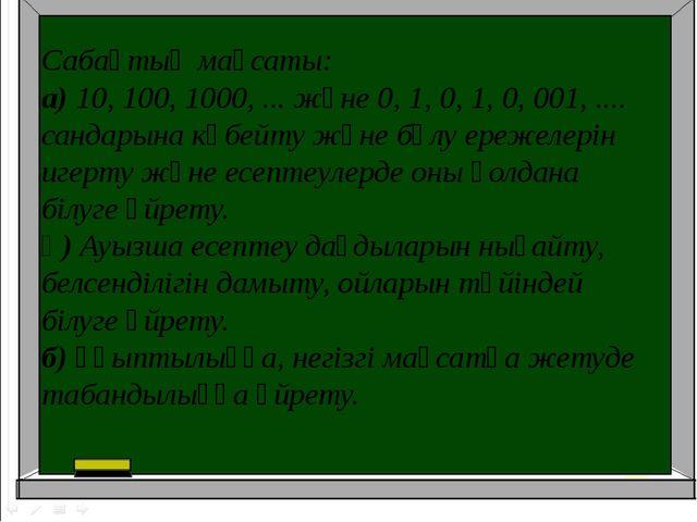Сабақтың мақсаты: а)10, 100, 1000, ... және 0, 1, 0, 1, 0, 001, .... сандары...