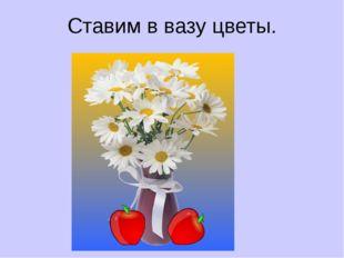 Ставим в вазу цветы.