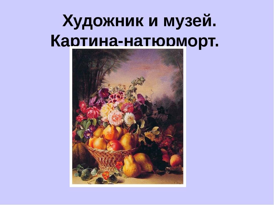 Художник и музей. Картина-натюрморт.