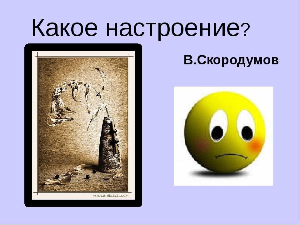 Какое настроение? В.Скородумов