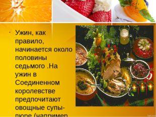 Ужин, как правило, начинается около половины седьмого .На ужин в Соединенном