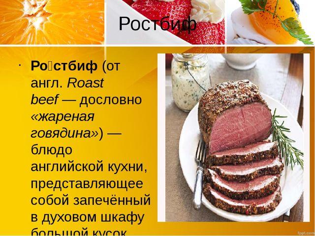 Ростбиф Ро́стбиф (от англ.Roast beef— дословно «жареная говядина»)— блюдо...