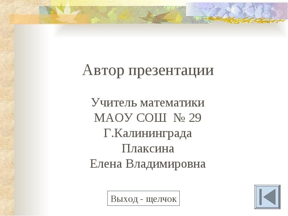 Автор презентации Учитель математики МАОУ СОШ № 29 Г.Калининграда Плаксина Ел...