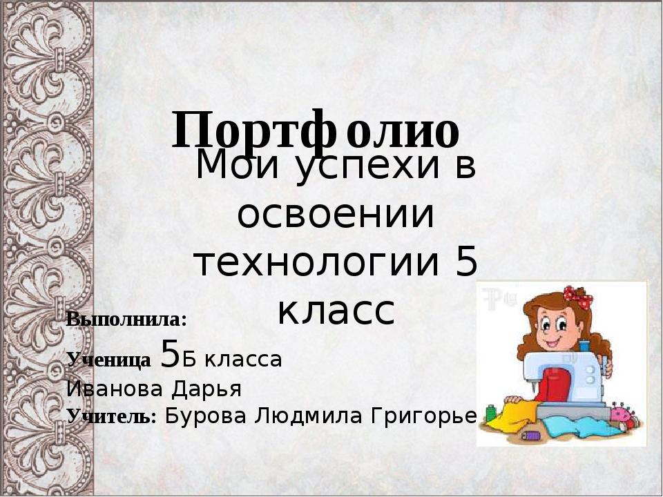 Портфолио Мои успехи в освоении технологии 5 класс Выполнила: Ученица 5Б кла...