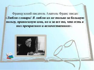 Французский писатель АнатольФранс писал: «Люблю словари! Я люблю их не толь