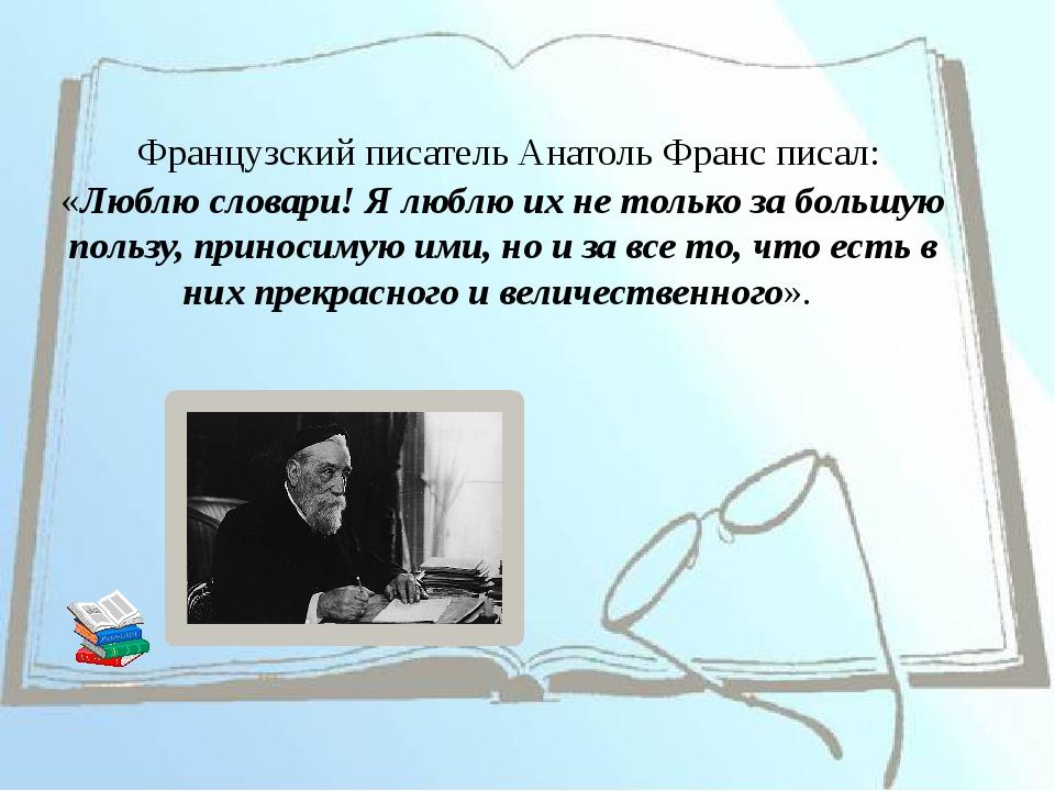 Французский писатель АнатольФранс писал: «Люблю словари! Я люблю их не толь...