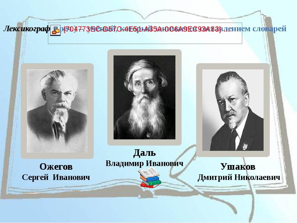Ожегов Сергей Иванович Даль Владимир Иванович Ушаков Дмитрий Николаевич