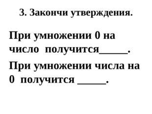 3. Закончи утверждения. При умножении 0 на число получится_____. При умножени