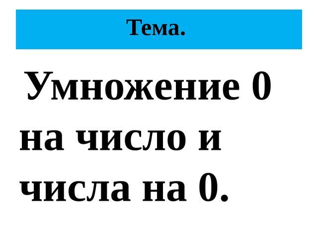 Тема. Умножение 0 на число и числа на 0.