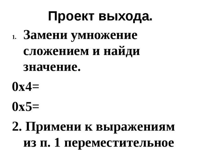 Проект выхода. Замени умножение сложением и найди значение. 0х4= 0х5= 2. Прим...