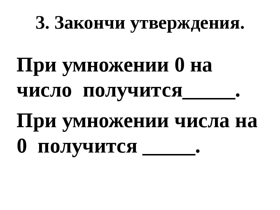 3. Закончи утверждения. При умножении 0 на число получится_____. При умножени...