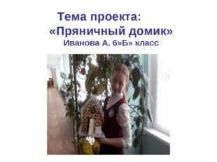 Тема проекта: «Пряничный домик» Иванова А. 6»Б» класс