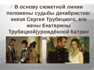 В основу сюжетной линии положены судьбы декабристов: князяСергея Трубецкого,