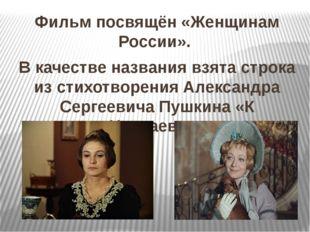 Фильм посвящён «Женщинам России». В качестве названия взята строка из стихотв