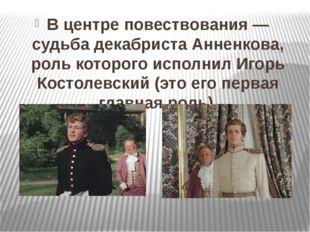 В центре повествования— судьба декабриста Анненкова, роль которого исполнил