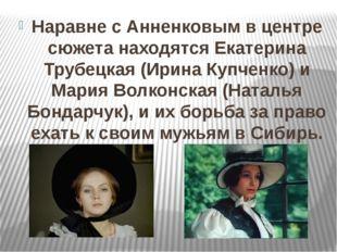 Наравне с Анненковым в центре сюжета находятся Екатерина Трубецкая (Ирина Куп